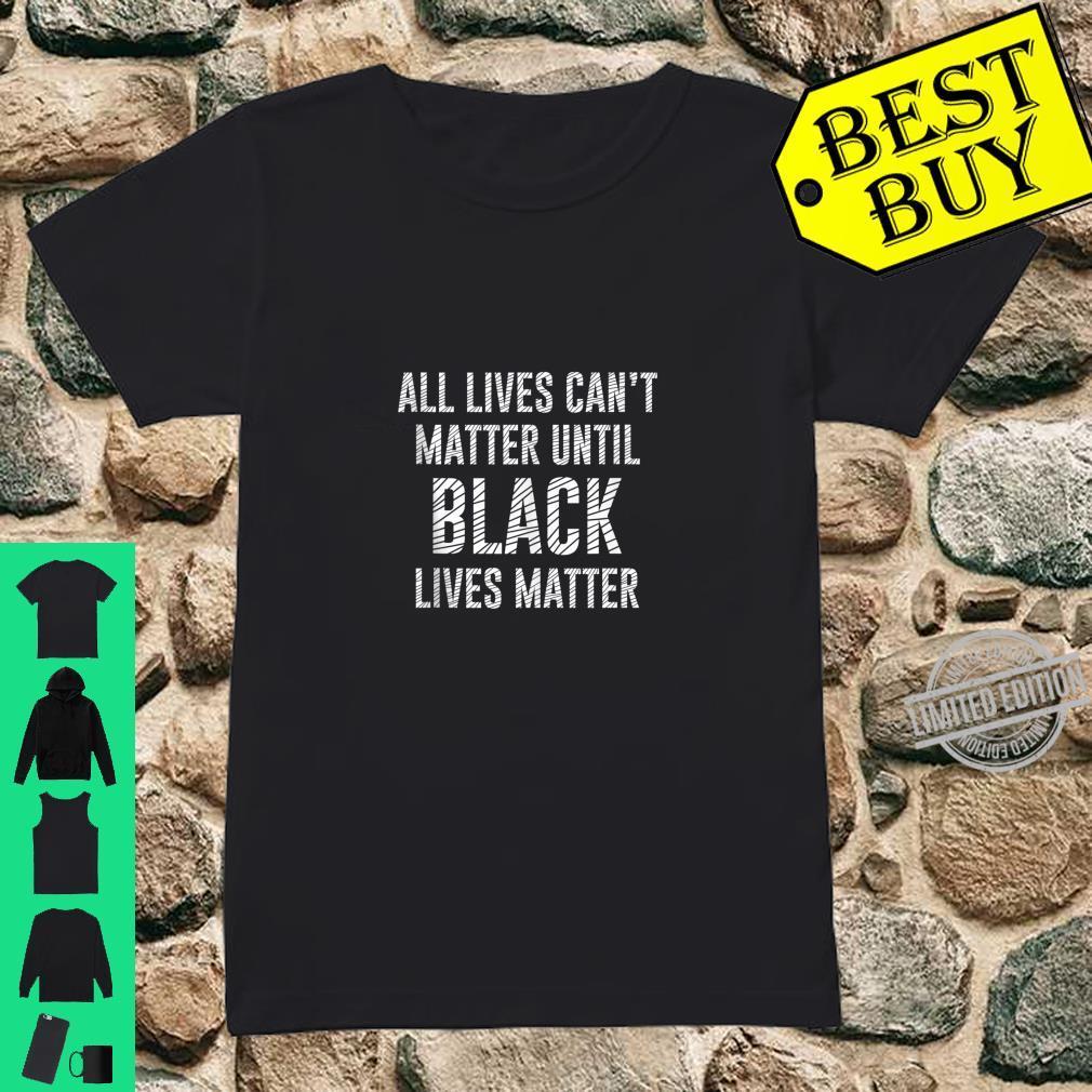 All Lives Can't Matter Until Black Lives Matter Shirt Shirt ladies tee