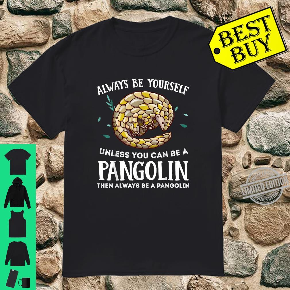 Always Be Yourself Unless You Can Be A Pangolin Shirt