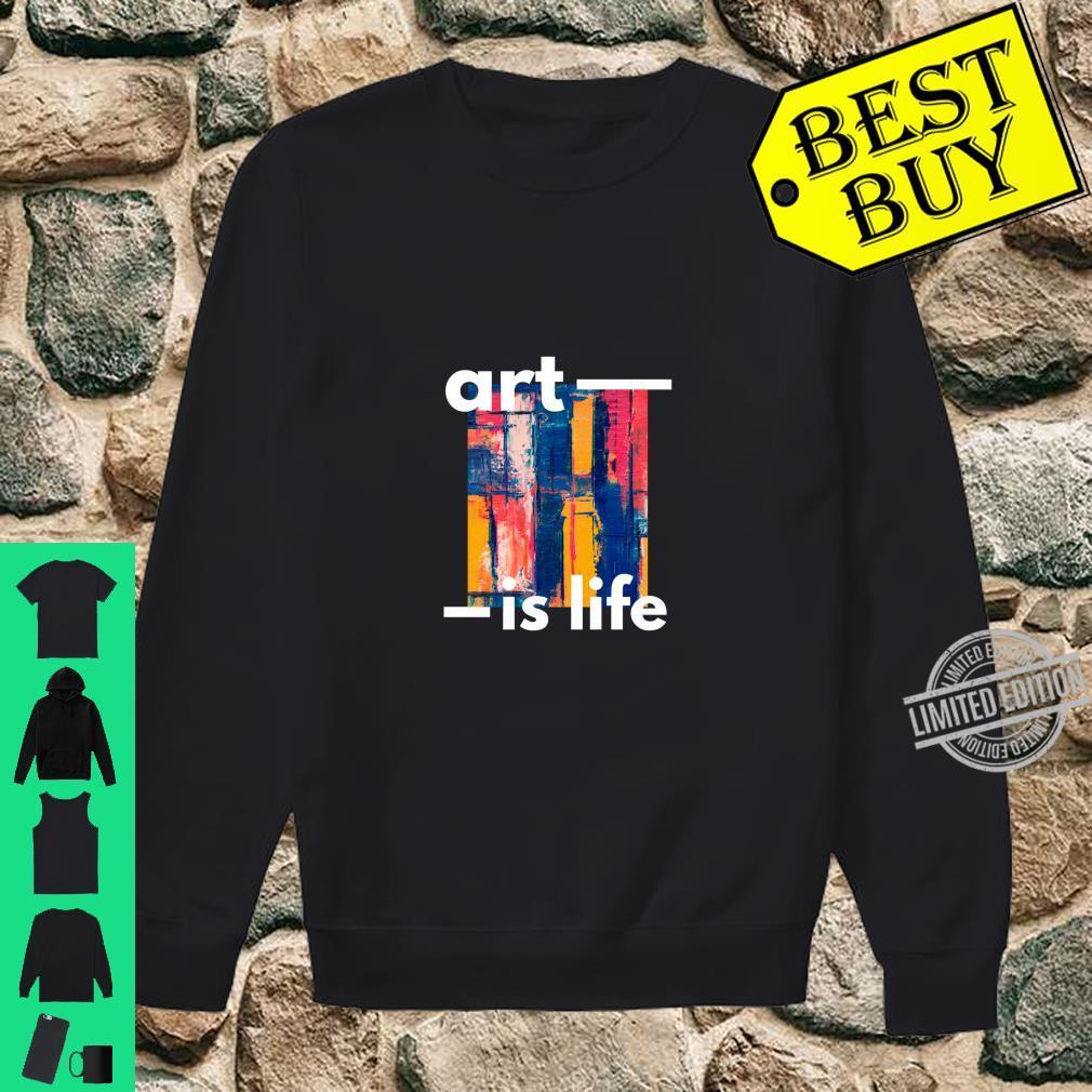 Art Is Life Shirt sweater