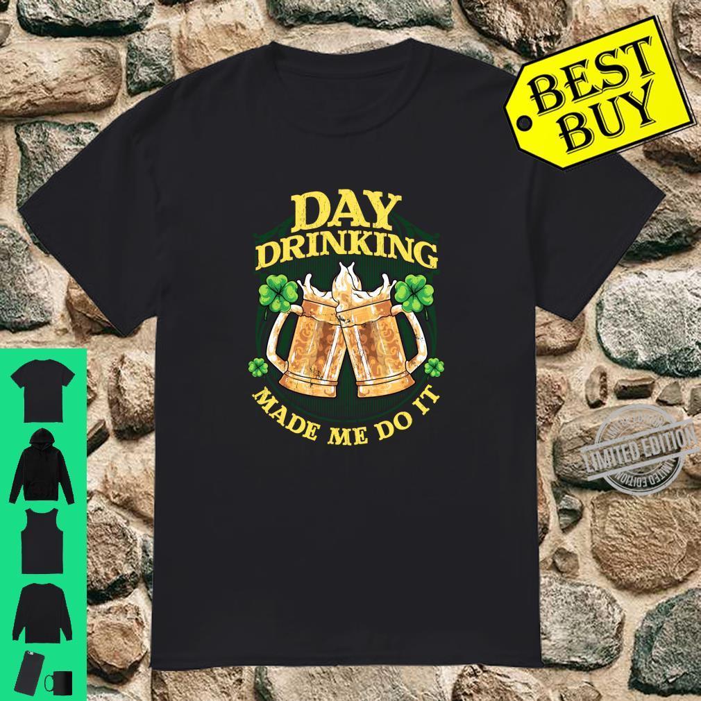 Day Drinking Made Me Do It St Patricks Day Irish Humor Shirt