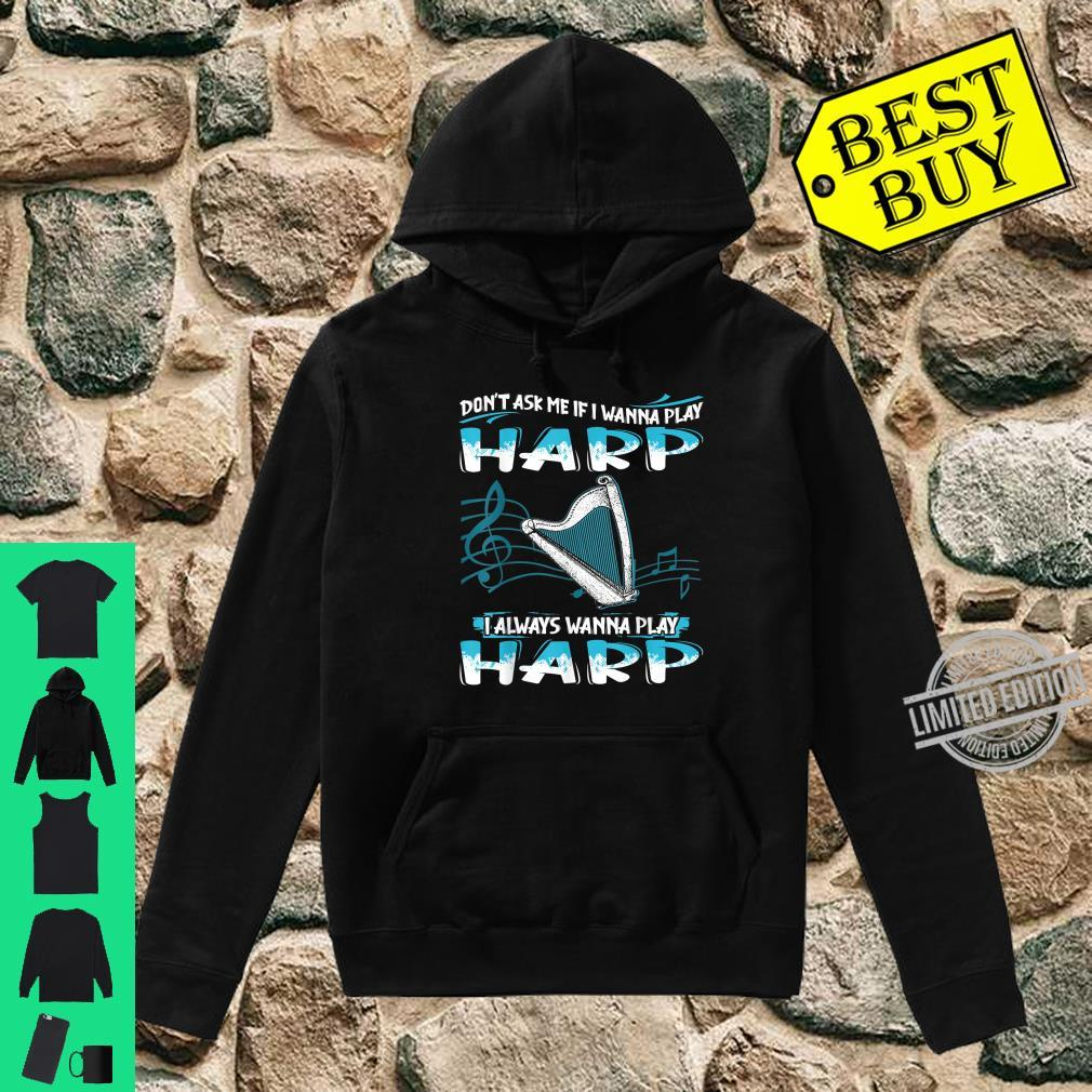 Don't Ask Me If I Wanna Play Harp I Always Wanna Shirt hoodie