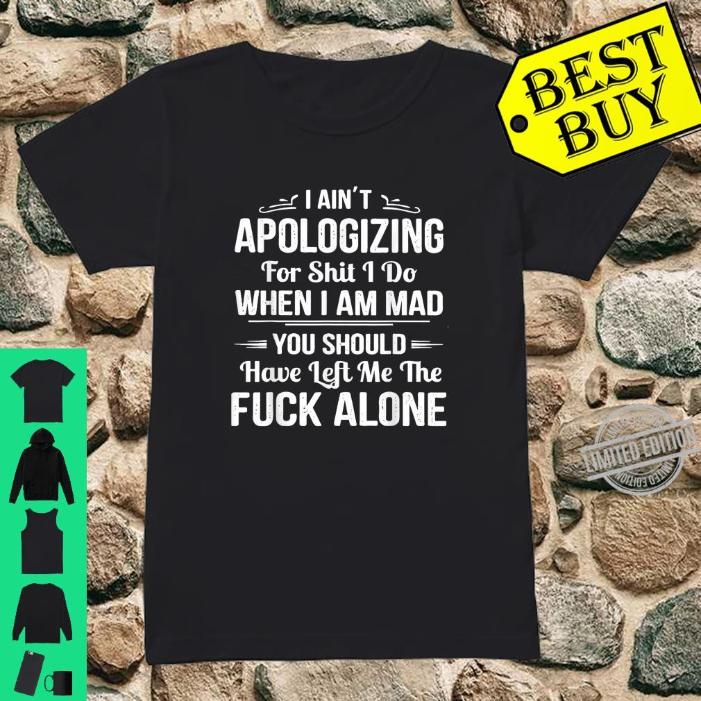 I Ain't Apologizing For Shit I Do When I Am Mad Shirt ladies tee
