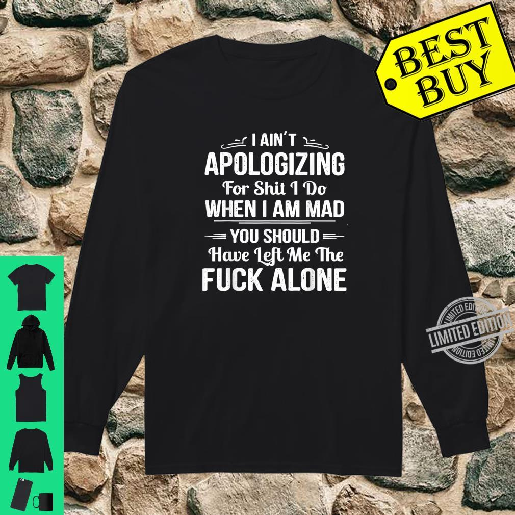 I Ain't Apologizing For Shit I Do When I Am Mad Shirt long sleeved