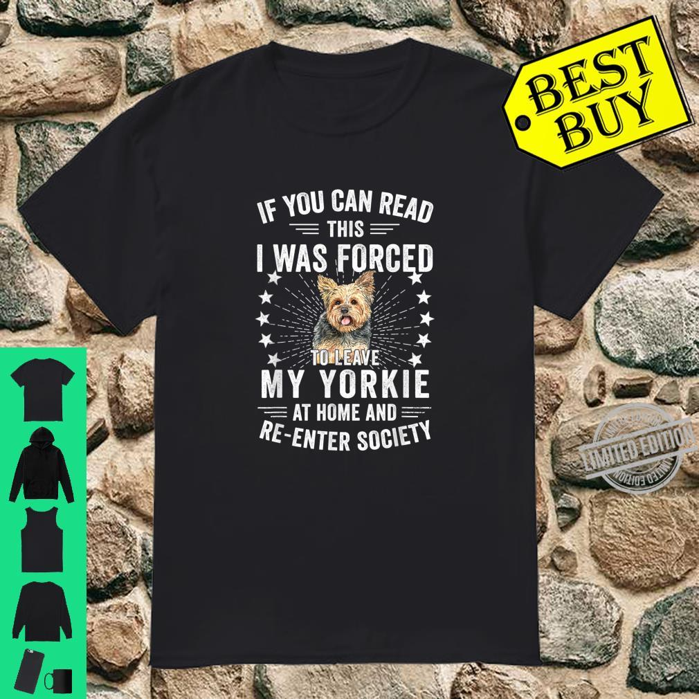 If You Can Read This I Was Forced To Leave My Yorkie At Home Shirt
