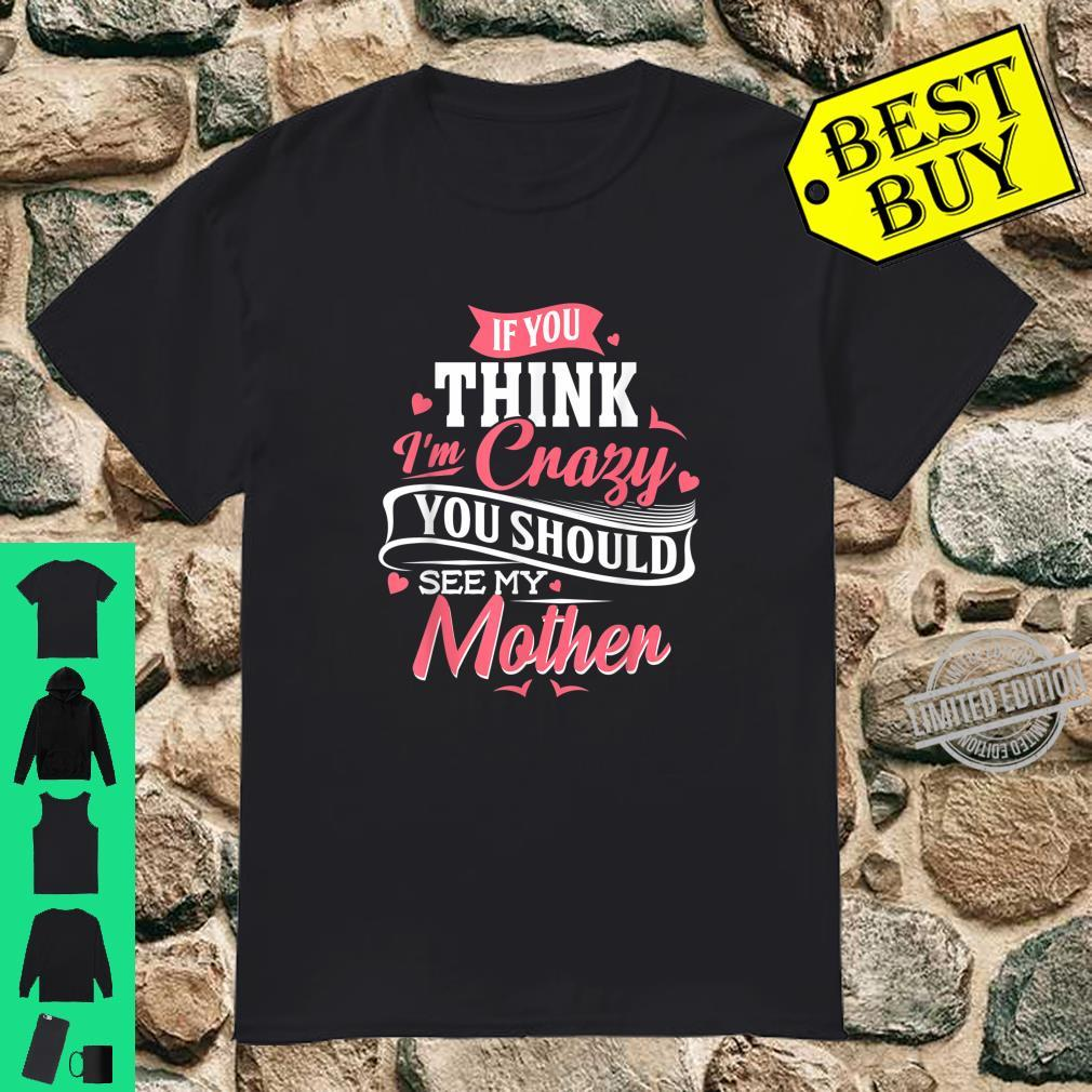Mother's Day If You Think I'm Crazy You Should See My Mother Shirt