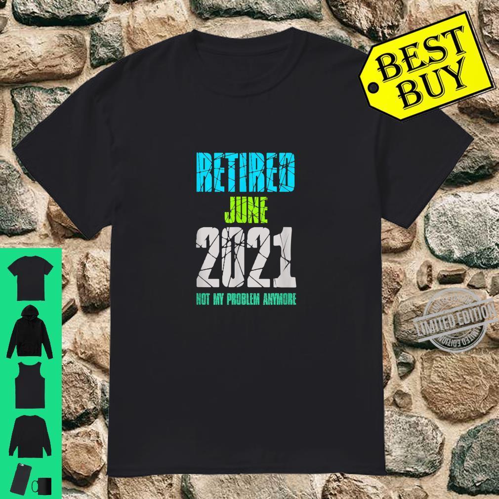 RETIRED JUNE 2021 NOT MY PROBLEM ANYMORE RETIREMENT Shirt