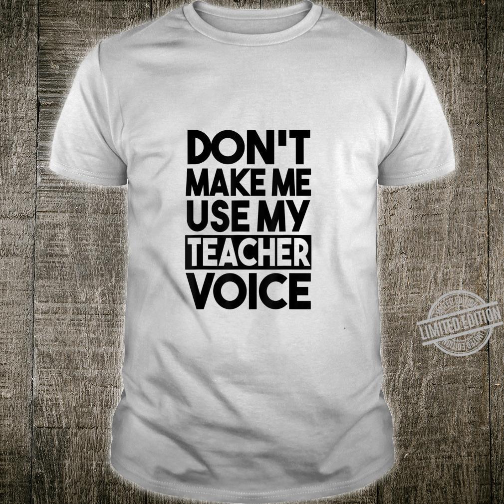 Teacher Don't Make Me Use My Teacher Voice Shirt